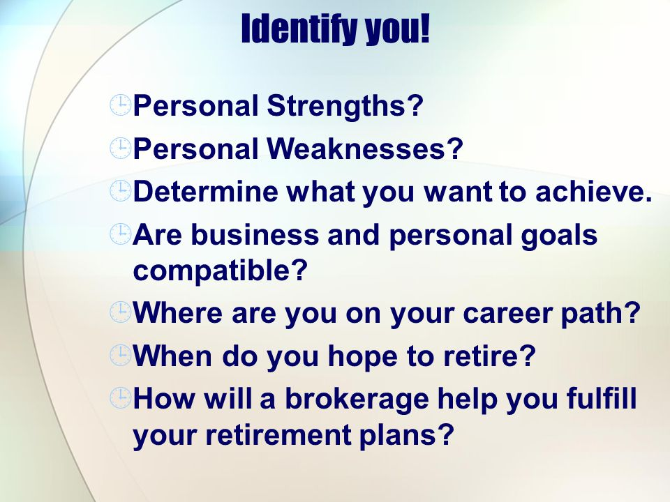 Identify you! Personal Strengths? Personal Weaknesses? Determine what you want to achieve. Are business and personal goals compatible? Where are you o