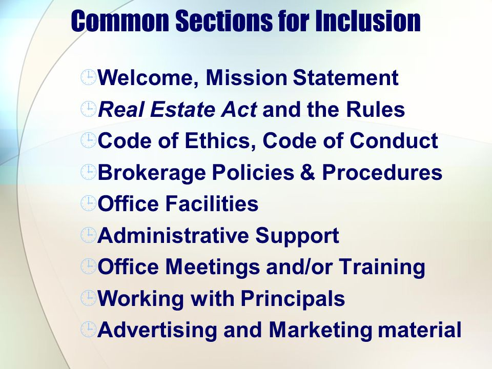 Common Sections for Inclusion Welcome, Mission Statement Real Estate Act and the Rules Code of Ethics, Code of Conduct Brokerage Policies & Procedures Office Facilities Administrative Support Office Meetings and/or Training Working with Principals Advertising and Marketing material