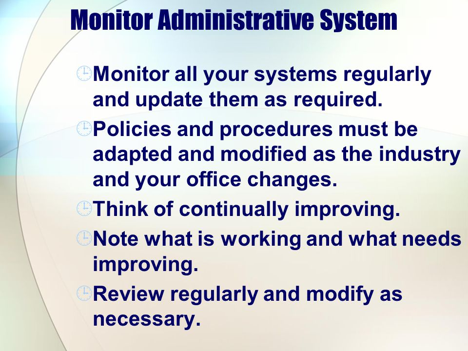 Monitor Administrative System Monitor all your systems regularly and update them as required. Policies and procedures must be adapted and modified as