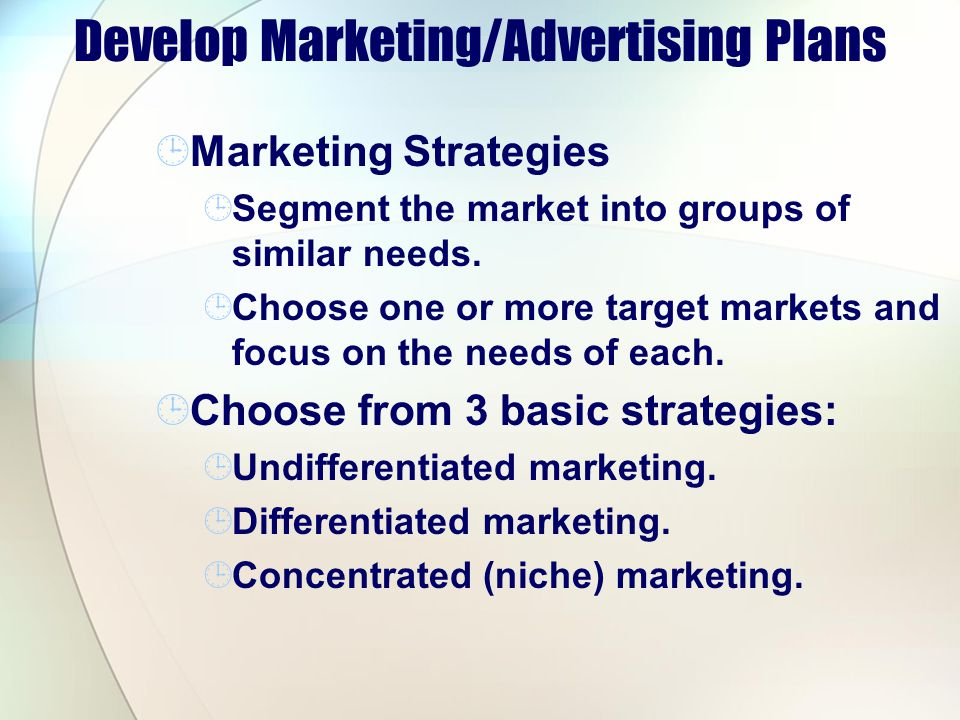 Develop Marketing/Advertising Plans Marketing Strategies Segment the market into groups of similar needs.