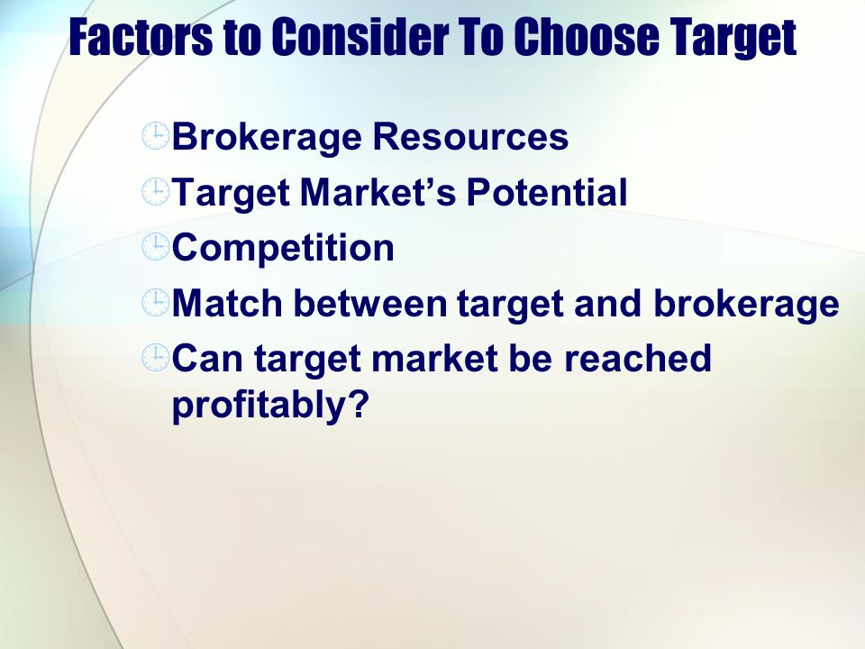 Factors to Consider To Choose Target Brokerage Resources Target Markets Potential Competition Match between target and brokerage Can target market be reached profitably?