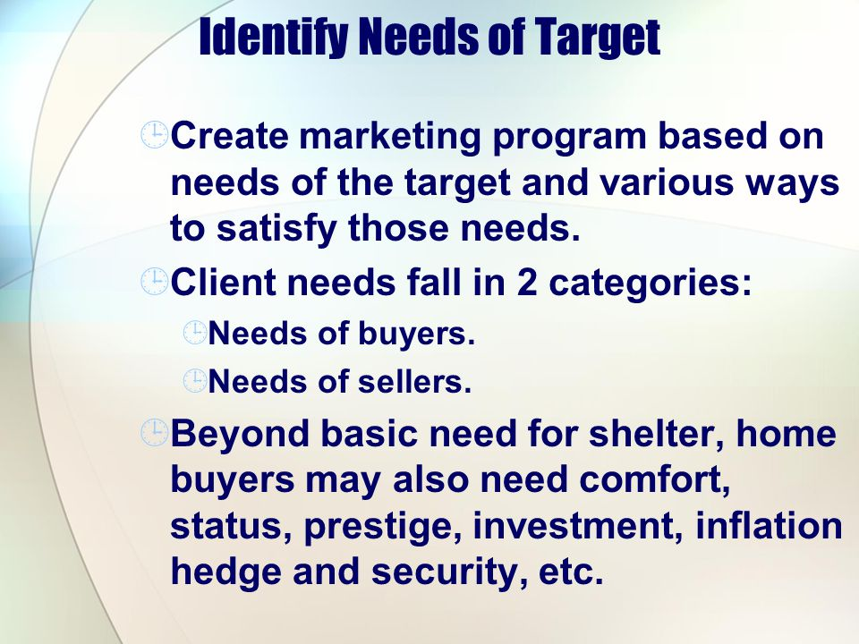 Identify Needs of Target Create marketing program based on needs of the target and various ways to satisfy those needs.