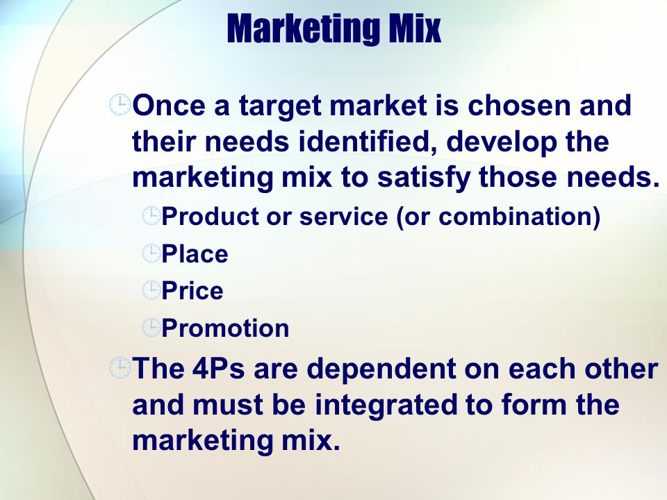 Marketing Mix Once a target market is chosen and their needs identified, develop the marketing mix to satisfy those needs. Product or service (or comb