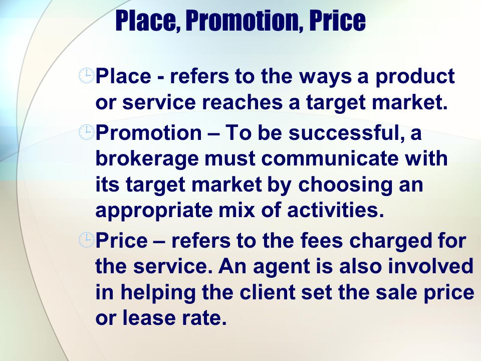 Place, Promotion, Price Place - refers to the ways a product or service reaches a target market. Promotion – To be successful, a brokerage must commun