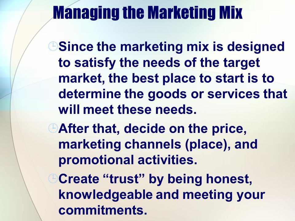 Managing the Marketing Mix Since the marketing mix is designed to satisfy the needs of the target market, the best place to start is to determine the