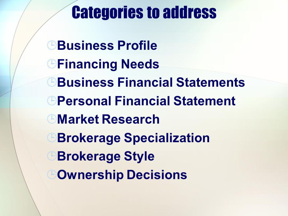 Categories to address Business Profile Financing Needs Business Financial Statements Personal Financial Statement Market Research Brokerage Specialization Brokerage Style Ownership Decisions