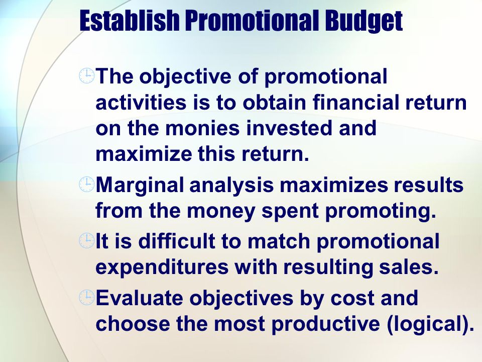Establish Promotional Budget The objective of promotional activities is to obtain financial return on the monies invested and maximize this return. Ma