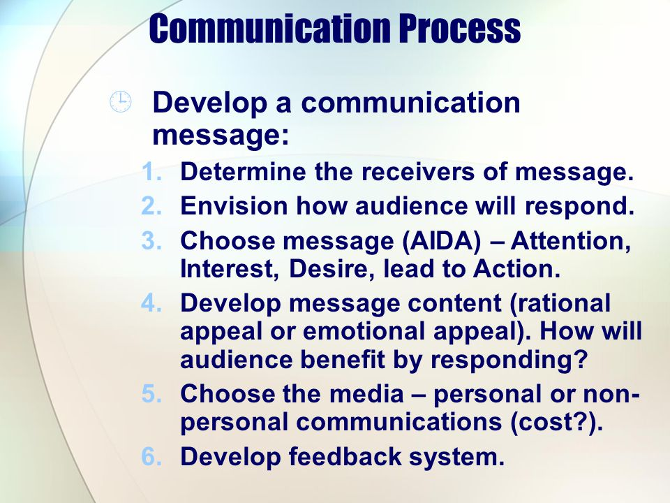 Develop a communication message: 1.Determine the receivers of message. 2.Envision how audience will respond. 3.Choose message (AIDA) – Attention, Inte