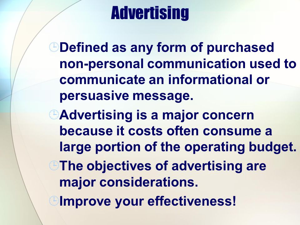Advertising Defined as any form of purchased non-personal communication used to communicate an informational or persuasive message. Advertising is a m