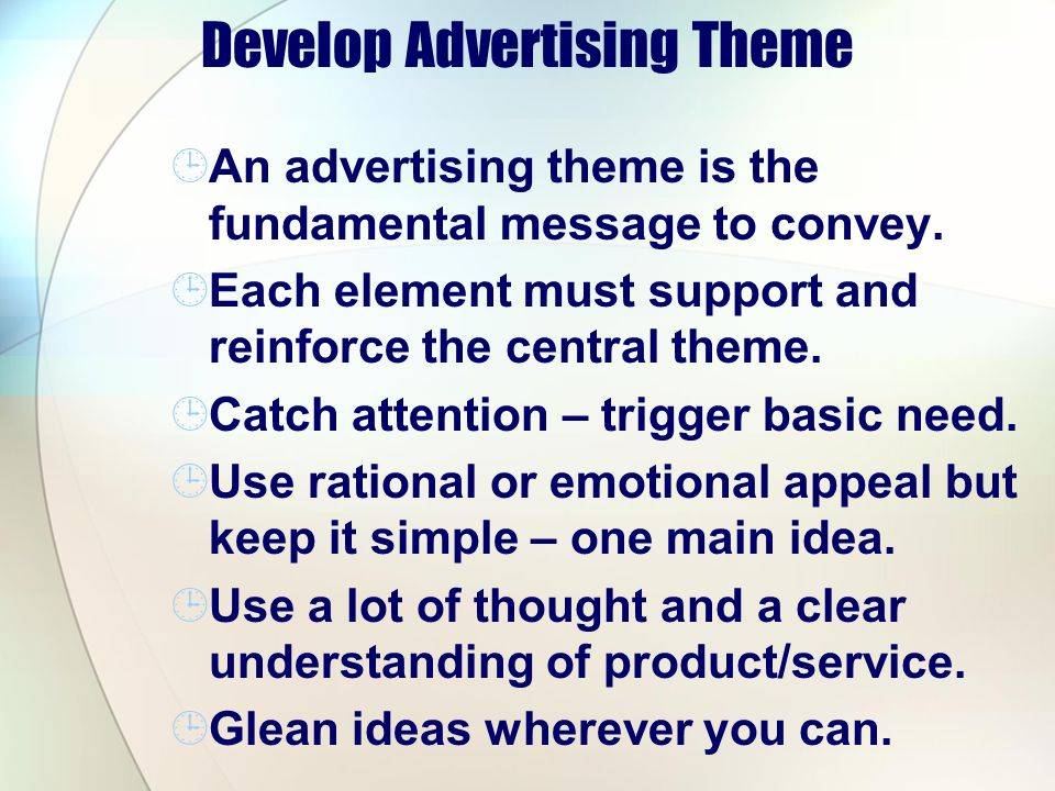 Develop Advertising Theme An advertising theme is the fundamental message to convey. Each element must support and reinforce the central theme. Catch