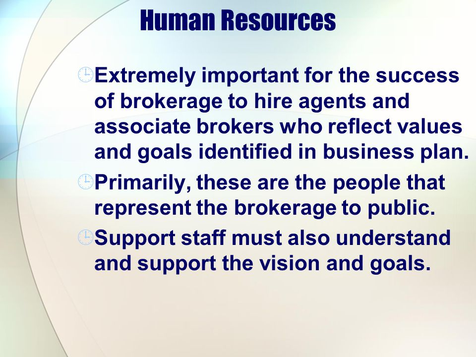 Human Resources Extremely important for the success of brokerage to hire agents and associate brokers who reflect values and goals identified in business plan.
