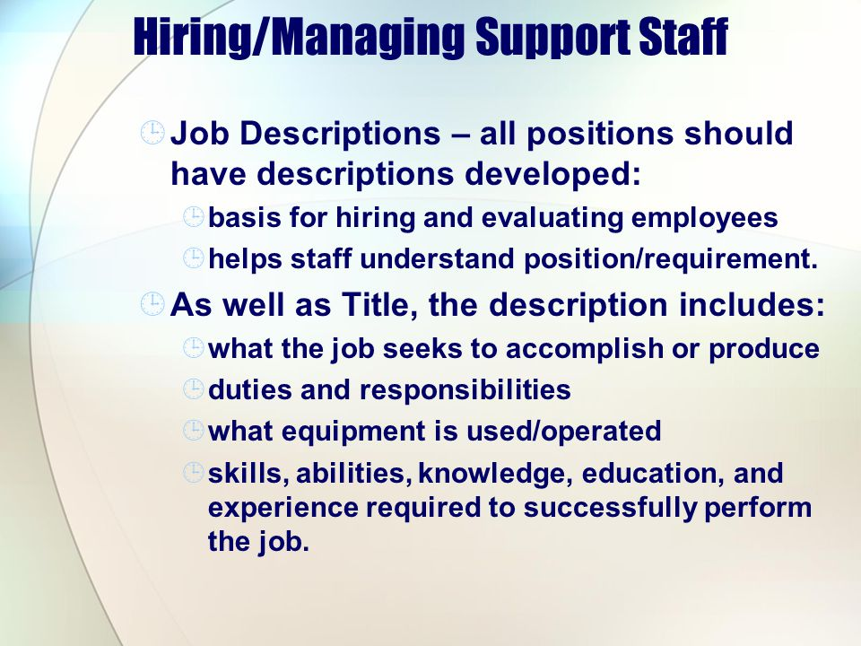 Hiring/Managing Support Staff Job Descriptions – all positions should have descriptions developed: basis for hiring and evaluating employees helps staff understand position/requirement.