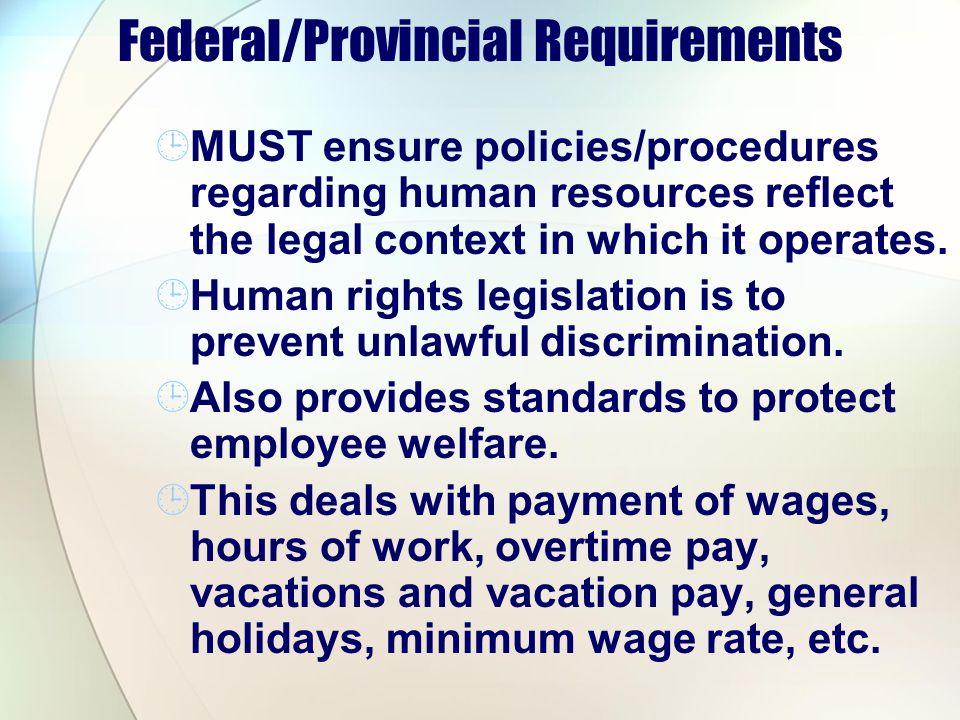 Federal/Provincial Requirements MUST ensure policies/procedures regarding human resources reflect the legal context in which it operates. Human rights