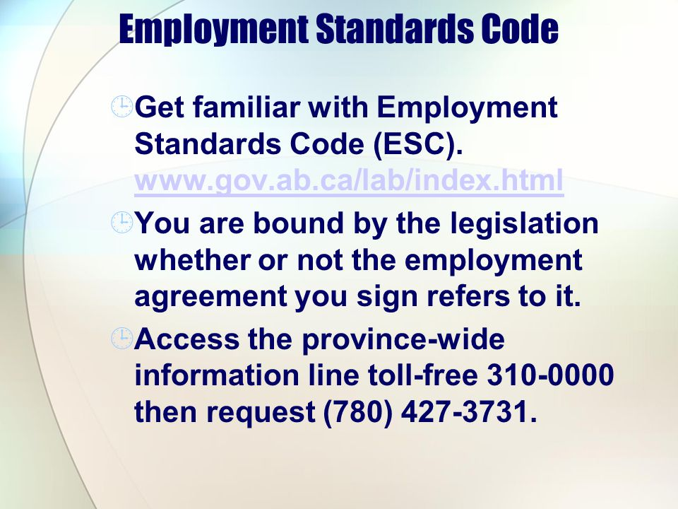 Employment Standards Code Get familiar with Employment Standards Code (ESC). www.gov.ab.ca/lab/index.html www.gov.ab.ca/lab/index.html You are bound b