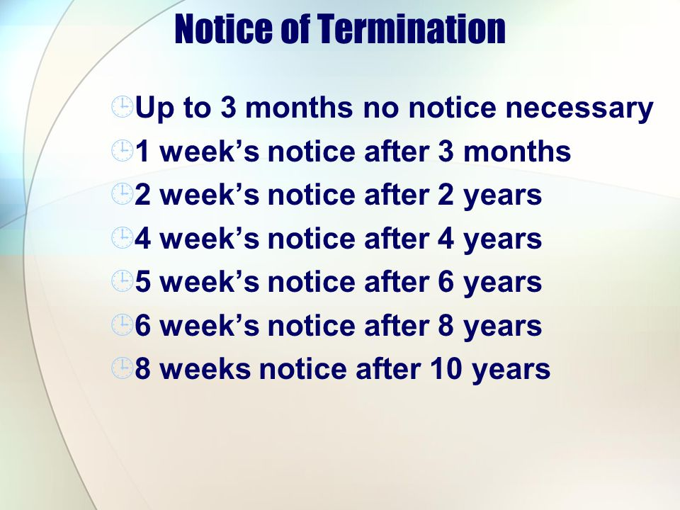 Notice of Termination Up to 3 months no notice necessary 1 weeks notice after 3 months 2 weeks notice after 2 years 4 weeks notice after 4 years 5 wee