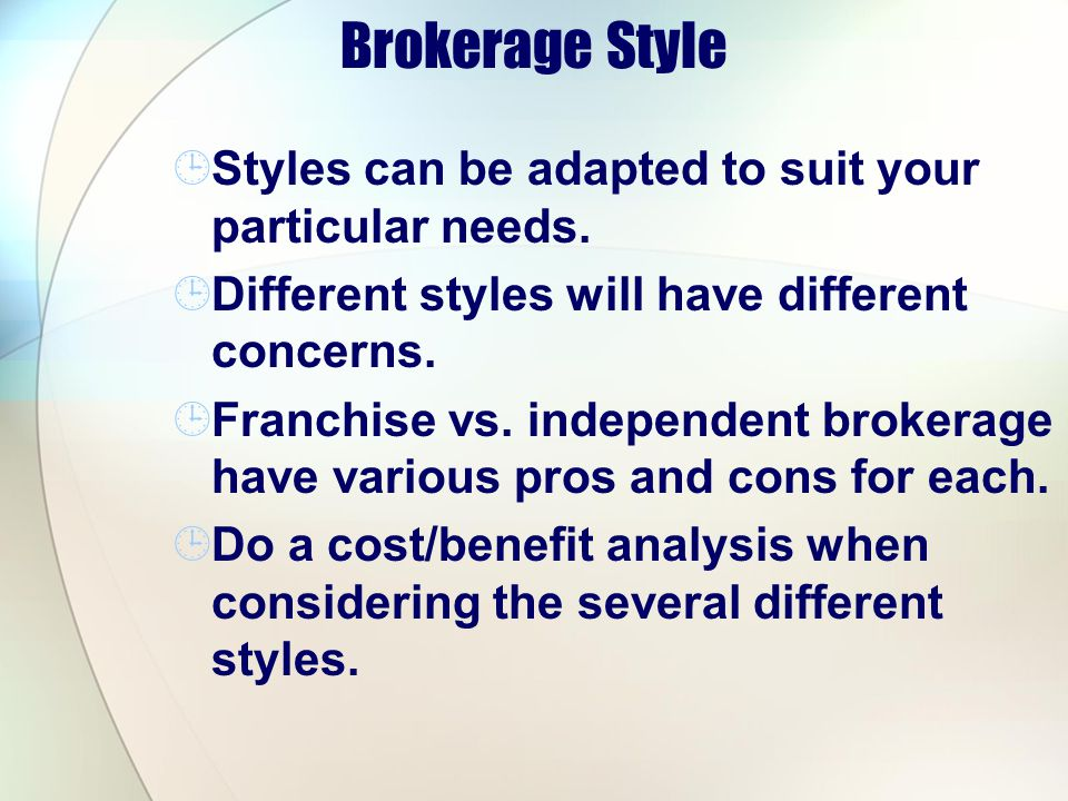 Brokerage Style Styles can be adapted to suit your particular needs. Different styles will have different concerns. Franchise vs. independent brokerag