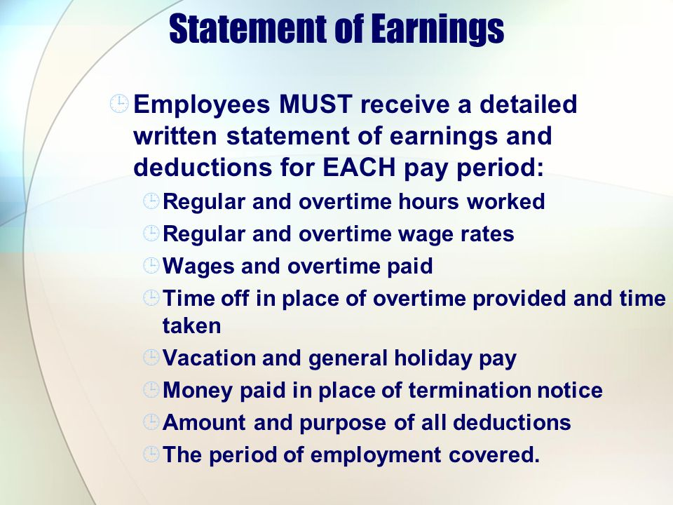 Statement of Earnings Employees MUST receive a detailed written statement of earnings and deductions for EACH pay period: Regular and overtime hours w