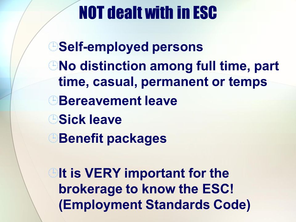 NOT dealt with in ESC Self-employed persons No distinction among full time, part time, casual, permanent or temps Bereavement leave Sick leave Benefit packages It is VERY important for the brokerage to know the ESC.