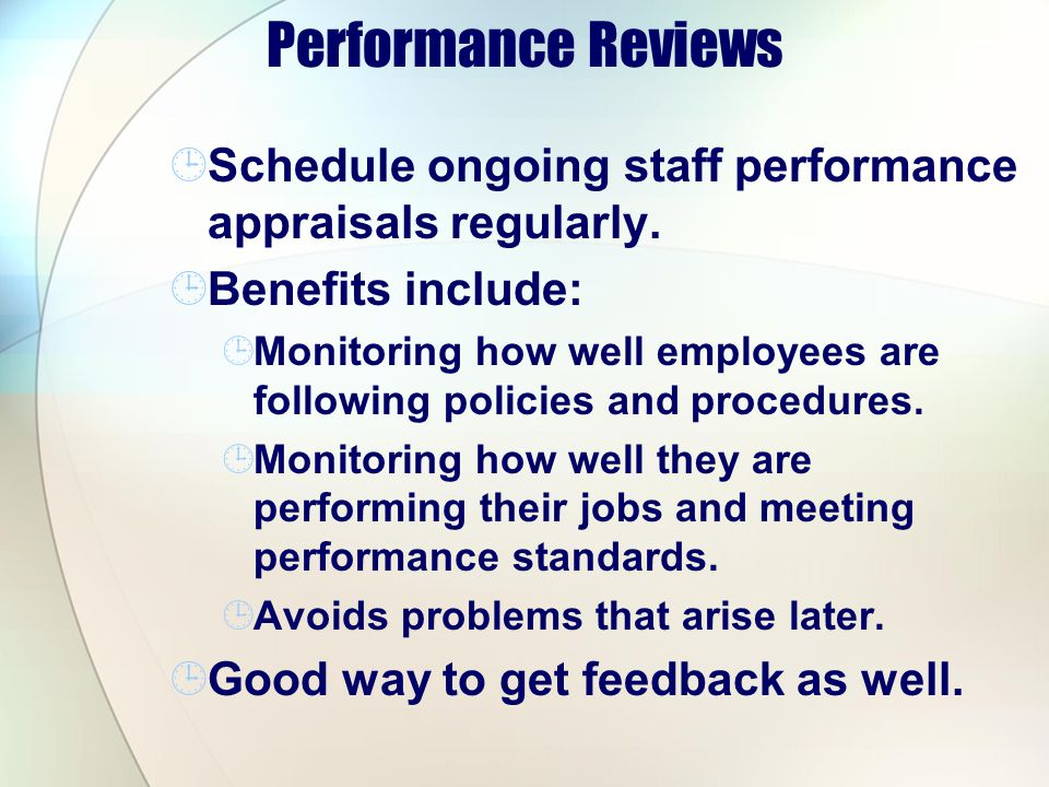 Performance Reviews Schedule ongoing staff performance appraisals regularly. Benefits include: Monitoring how well employees are following policies an