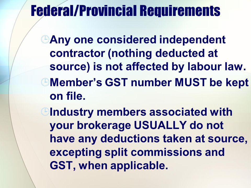 Federal/Provincial Requirements Any one considered independent contractor (nothing deducted at source) is not affected by labour law. Members GST numb