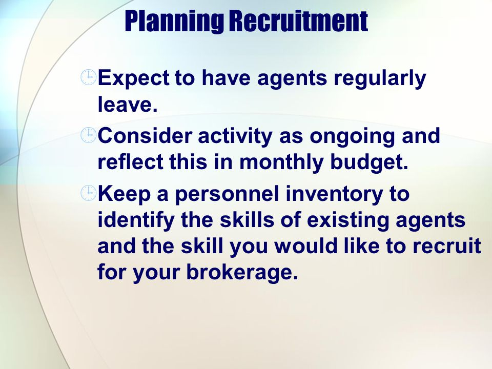 Planning Recruitment Expect to have agents regularly leave. Consider activity as ongoing and reflect this in monthly budget. Keep a personnel inventor