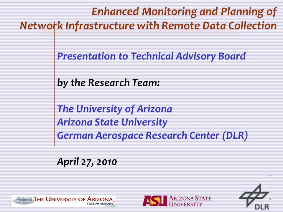 Enhanced Monitoring and Planning of Network Infrastructure with Remote Data Collection Presentation to Technical Advisory Board by the Research Team: The University of Arizona Arizona State University German Aerospace Research Center (DLR) April 27, 2010