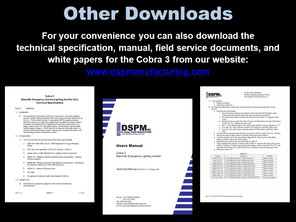 Other Downloads For your convenience you can also download the technical specification, manual, field service documents, and white papers for the Cobra 3 from our website: www.dspmanufacturing.com