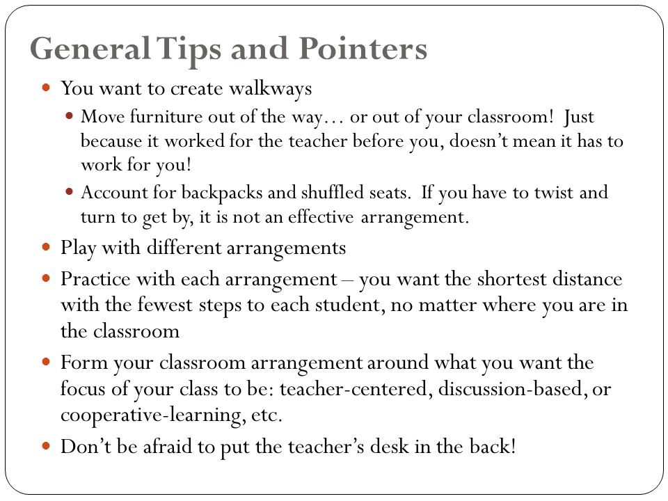 General Tips and Pointers You want to create walkways Move furniture out of the way… or out of your classroom.