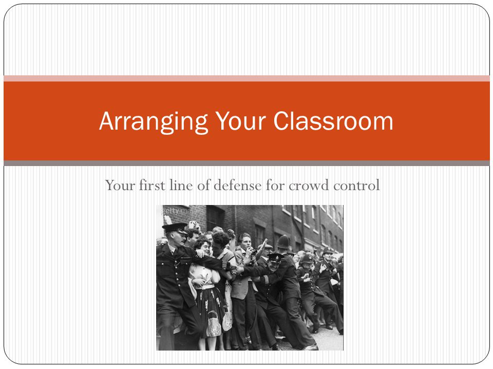Your first line of defense for crowd control Arranging Your Classroom