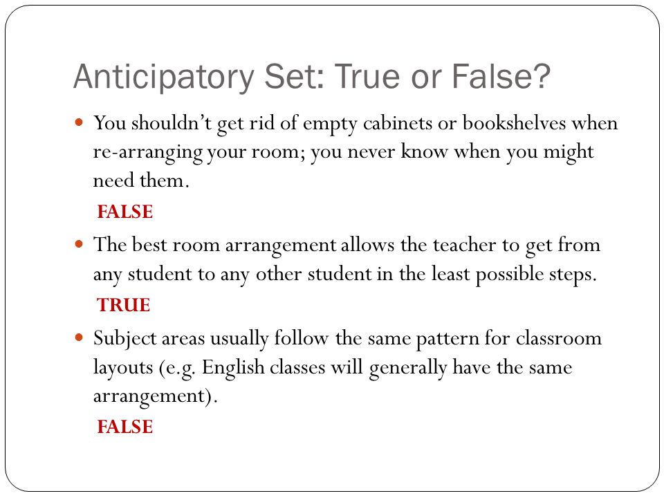 Anticipatory Set: True or False? You shouldnt get rid of empty cabinets or bookshelves when re-arranging your room; you never know when you might need