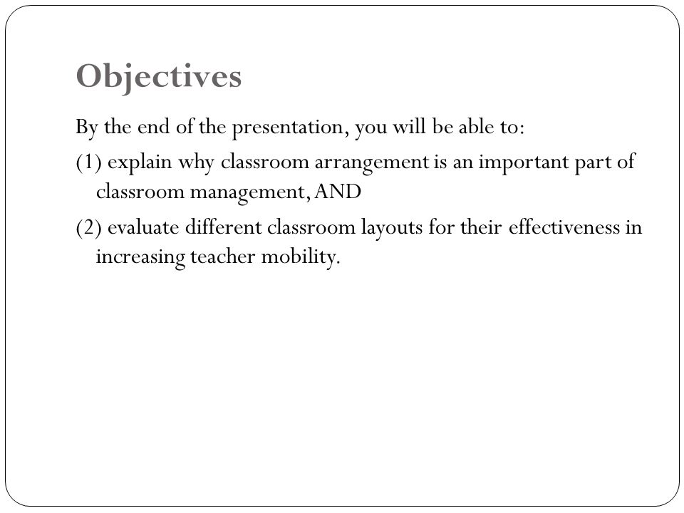 Objectives By the end of the presentation, you will be able to: (1) explain why classroom arrangement is an important part of classroom management, AN