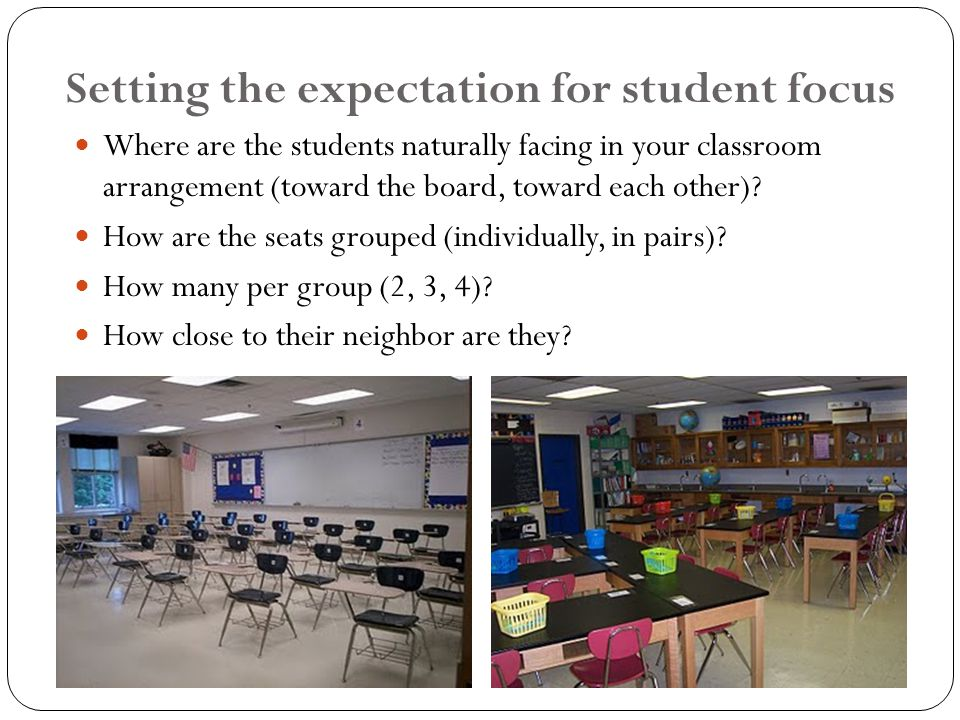 Setting the expectation for student focus Where are the students naturally facing in your classroom arrangement (toward the board, toward each other).