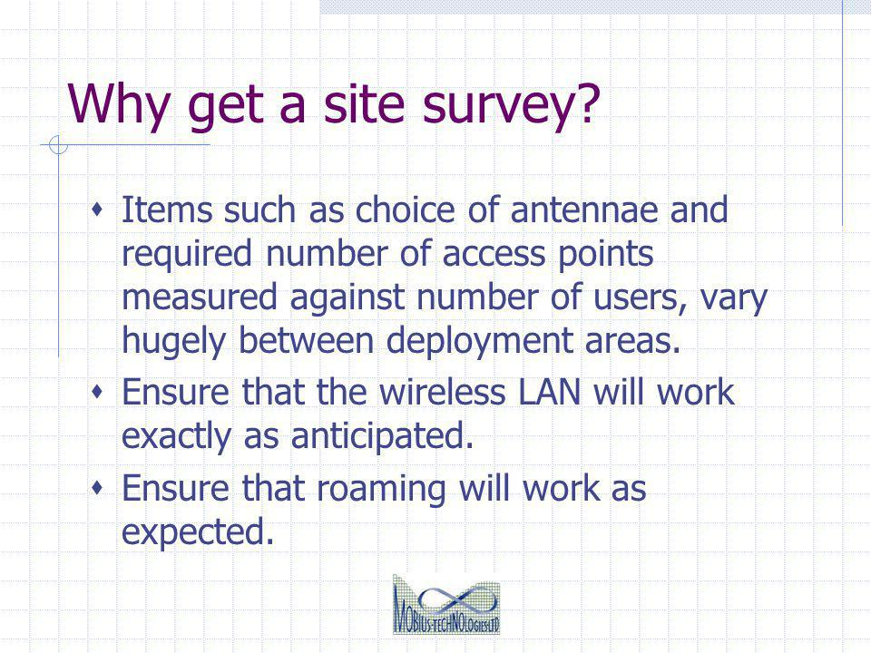 Why get a site survey? Items such as choice of antennae and required number of access points measured against number of users, vary hugely between dep