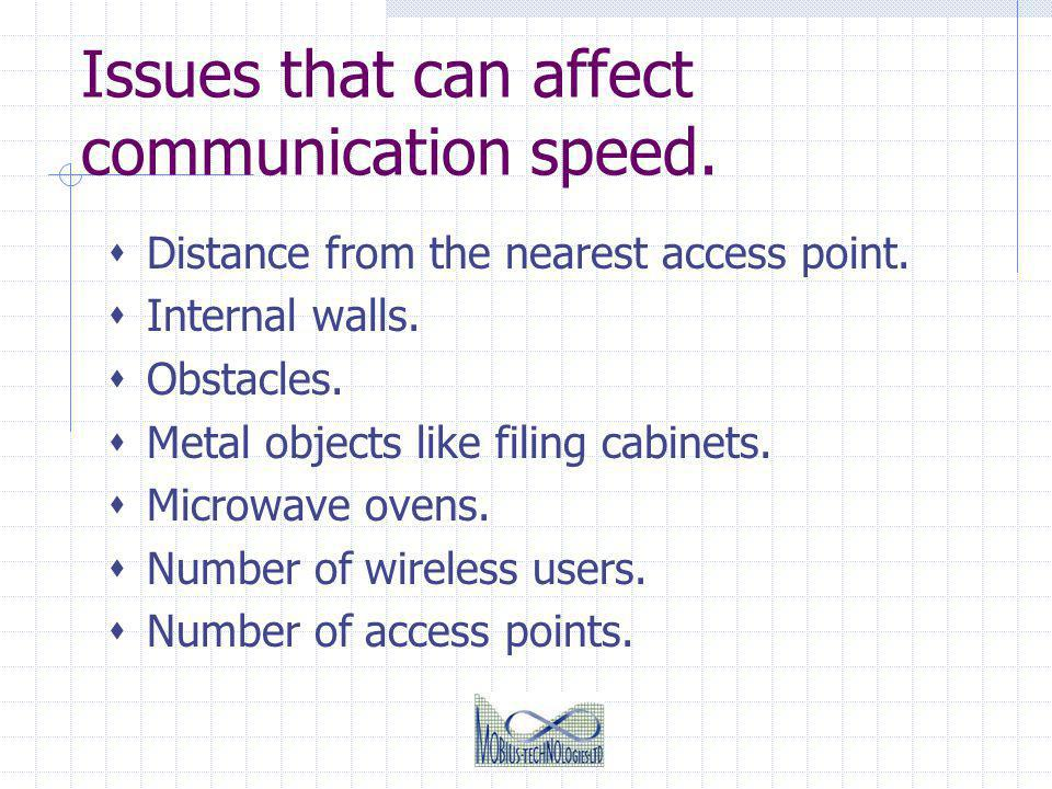Issues that can affect communication speed. Distance from the nearest access point. Internal walls. Obstacles. Metal objects like filing cabinets. Mic