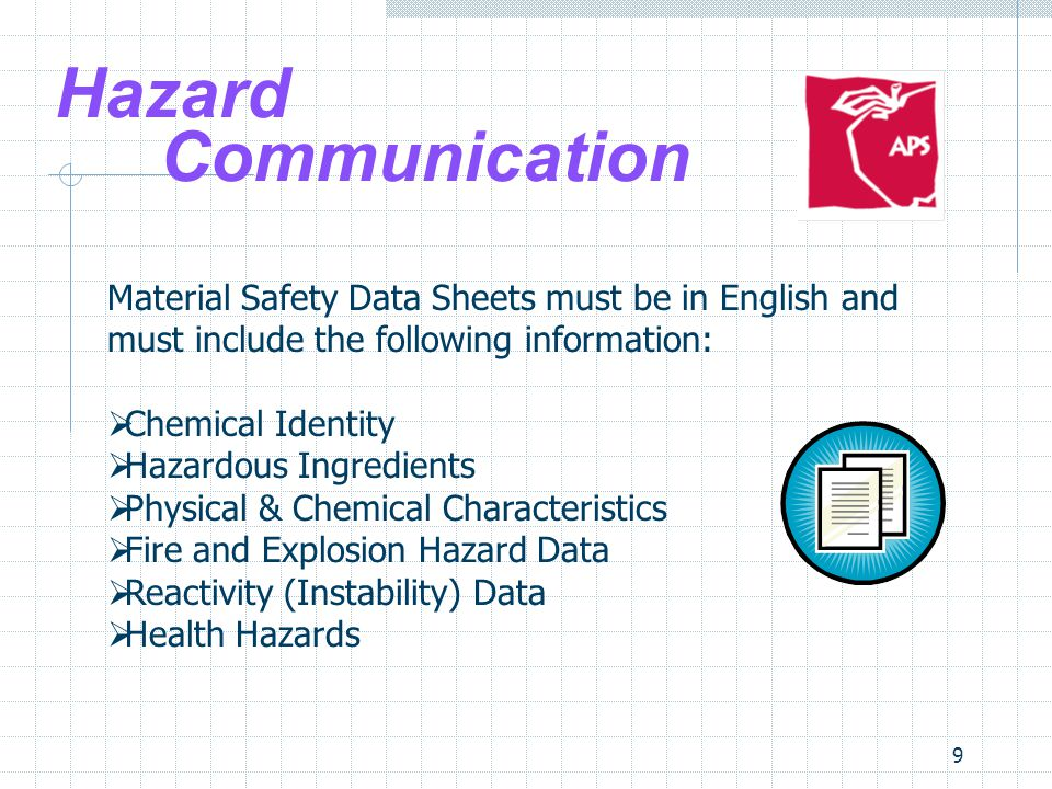 9 Material Safety Data Sheets must be in English and must include the following information: Chemical Identity Hazardous Ingredients Physical & Chemical Characteristics Fire and Explosion Hazard Data Reactivity (Instability) Data Health Hazards