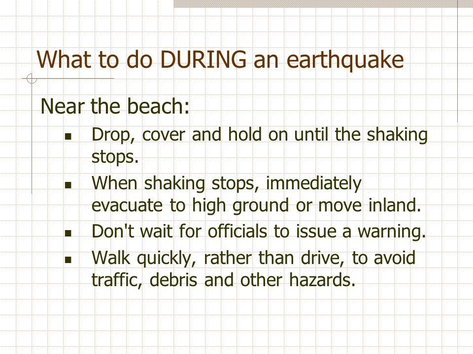 What to do DURING an earthquake Near the beach: Drop, cover and hold on until the shaking stops.