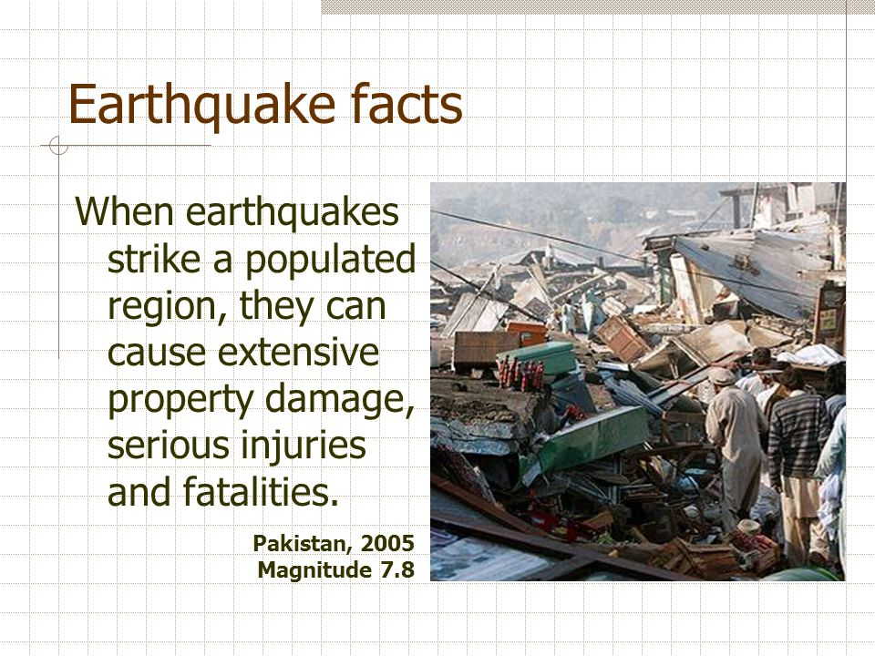 Earthquake facts When earthquakes strike a populated region, they can cause extensive property damage, serious injuries and fatalities.