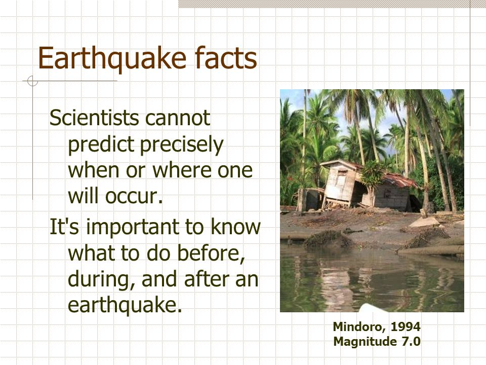 Earthquake facts Scientists cannot predict precisely when or where one will occur.