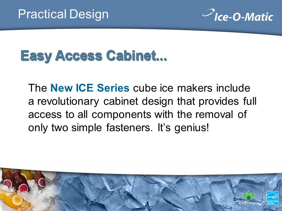 Practical Design The New ICE Series cube ice makers include a revolutionary cabinet design that provides full access to all components with the remova