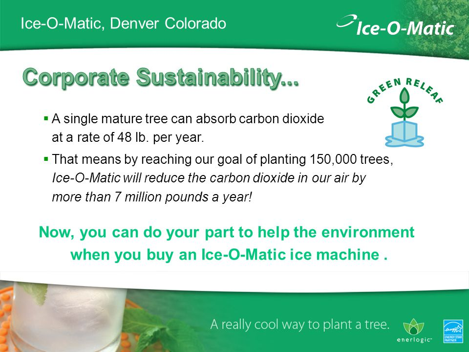 Ice-O-Matic, Denver Colorado A single mature tree can absorb carbon dioxide at a rate of 48 lb.