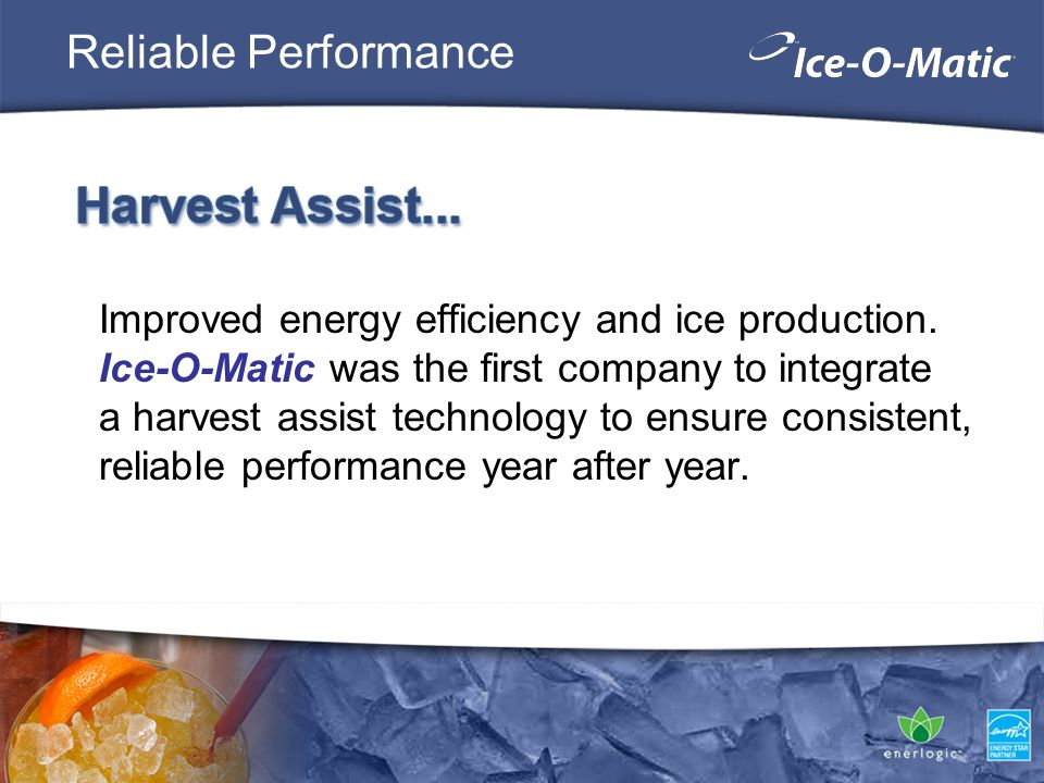 Reliable Performance Improved energy efficiency and ice production. Ice-O-Matic was the first company to integrate a harvest assist technology to ensu