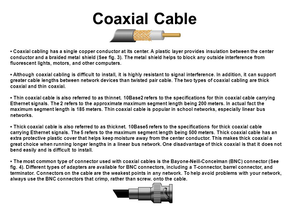 Coaxial Cable Coaxial cabling has a single copper conductor at its center. A plastic layer provides insulation between the center conductor and a brai