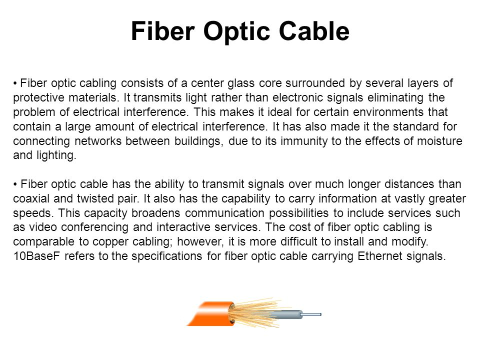 Fiber Optic Cable Fiber optic cabling consists of a center glass core surrounded by several layers of protective materials. It transmits light rather