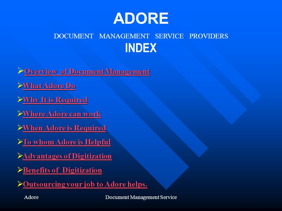 AdoreDocument Management Service ADORE DOCUMENT MANAGEMENT SERVICE PROVIDERS INDEX Overview of Document Management Overview of Document Management Overview of Document Management What Adore Do What Adore DoWhat Adore DoWhat Adore Do Why It is Required Why It is RequiredWhy It is RequiredWhy It is Required Where Adore can work Where Adore can workWhere Adore can workWhere Adore can work When Adore is Required When Adore is RequiredWhen Adore is RequiredWhen Adore is Required To whom Adore is Helpful To whom Adore is HelpfulTo whom Adore is HelpfulTo whom Adore is Helpful Advantages of Digitization Advantages of DigitizationAdvantages of DigitizationAdvantages of Digitization Benefits of Digitization Benefits of DigitizationBenefits of DigitizationBenefits of Digitization Outsourcing your job to Adore helps.