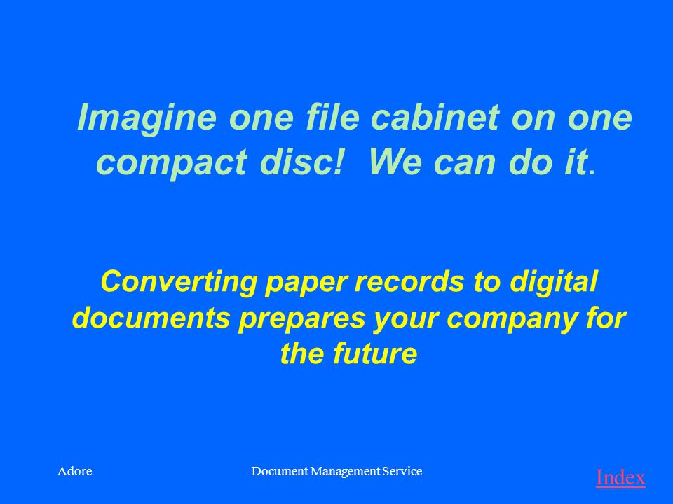 AdoreDocument Management Service Converting paper records to digital documents prepares your company for the future Imagine one file cabinet on one compact disc.