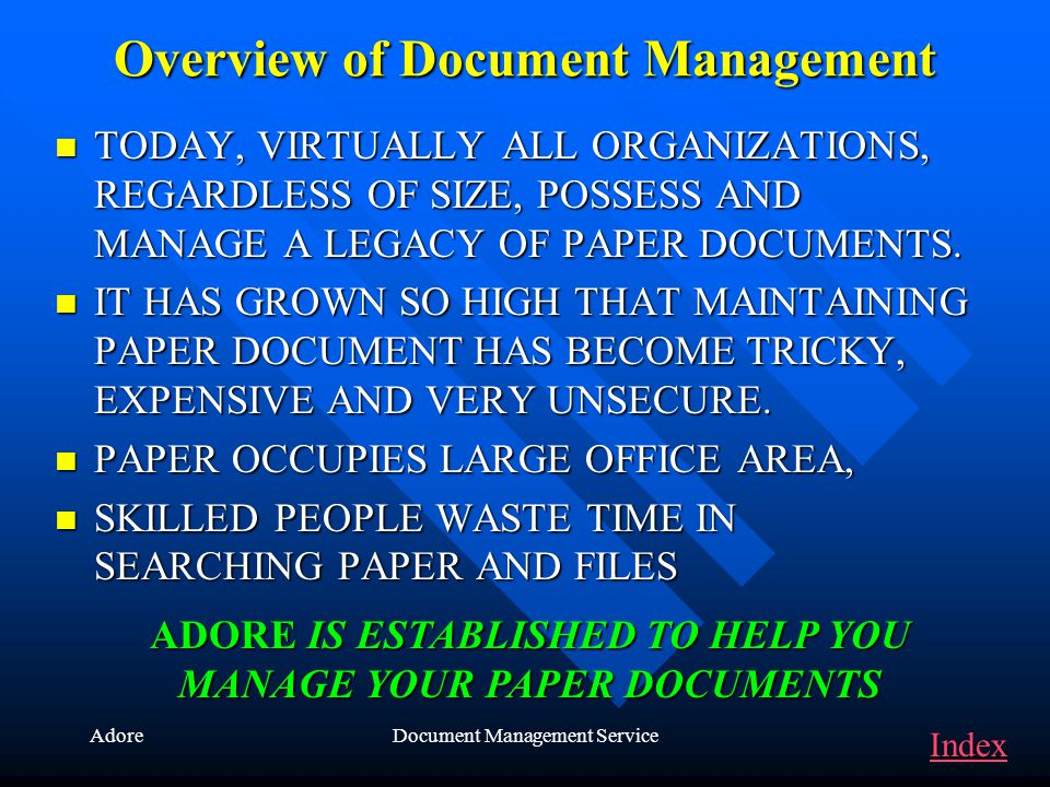 AdoreDocument Management Service Overview of Document Management TODAY, VIRTUALLY ALL ORGANIZATIONS, REGARDLESS OF SIZE, POSSESS AND MANAGE A LEGACY OF PAPER DOCUMENTS.