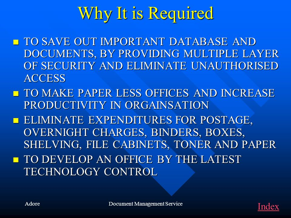 AdoreDocument Management Service Why It is Required TO SAVE OUT IMPORTANT DATABASE AND DOCUMENTS, BY PROVIDING MULTIPLE LAYER OF SECURITY AND ELIMINATE UNAUTHORISED ACCESS TO SAVE OUT IMPORTANT DATABASE AND DOCUMENTS, BY PROVIDING MULTIPLE LAYER OF SECURITY AND ELIMINATE UNAUTHORISED ACCESS TO MAKE PAPER LESS OFFICES AND INCREASE PRODUCTIVITY IN ORGAINSATION TO MAKE PAPER LESS OFFICES AND INCREASE PRODUCTIVITY IN ORGAINSATION ELIMINATE EXPENDITURES FOR POSTAGE, OVERNIGHT CHARGES, BINDERS, BOXES, SHELVING, FILE CABINETS, TONER AND PAPER ELIMINATE EXPENDITURES FOR POSTAGE, OVERNIGHT CHARGES, BINDERS, BOXES, SHELVING, FILE CABINETS, TONER AND PAPER TO DEVELOP AN OFFICE BY THE LATEST TECHNOLOGY CONTROL TO DEVELOP AN OFFICE BY THE LATEST TECHNOLOGY CONTROL Index