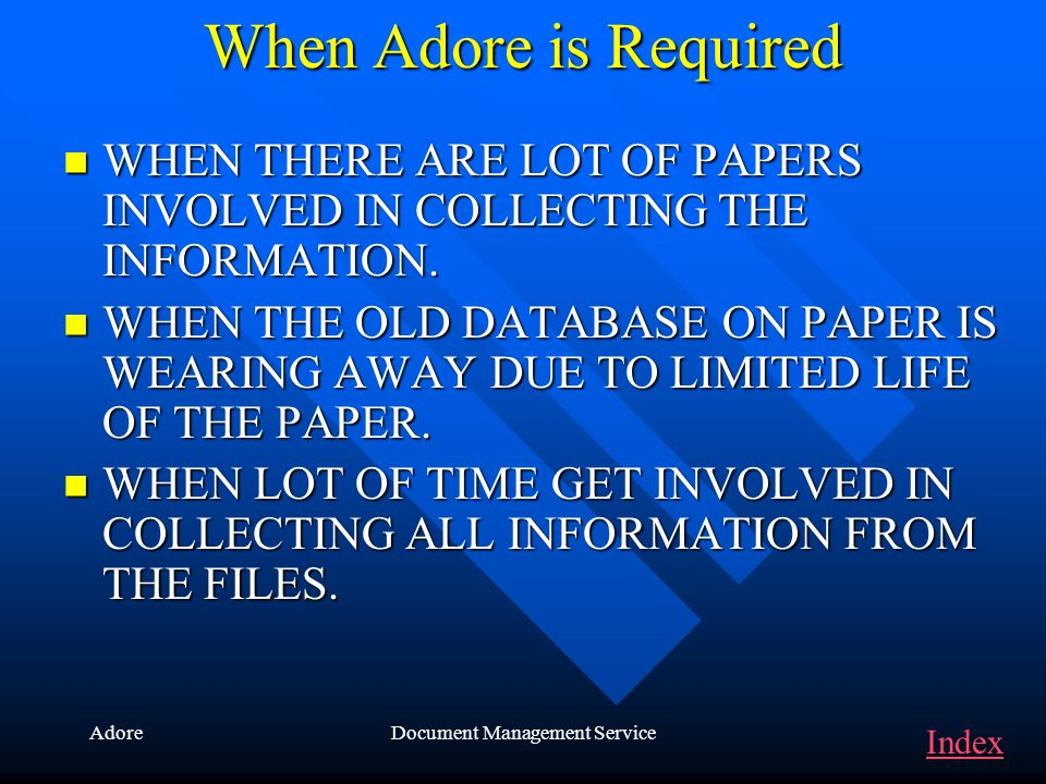 AdoreDocument Management Service When Adore is Required WHEN WHEN THERE ARE LOT OF PAPERS INVOLVED IN COLLECTING THE INFORMATION. THE OLD DATABASE ON