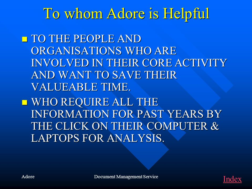 AdoreDocument Management Service To whom Adore is Helpful TO THE PEOPLE AND ORGANISATIONS WHO ARE INVOLVED IN THEIR CORE ACTIVITY AND WANT TO SAVE THEIR VALUEABLE TIME.