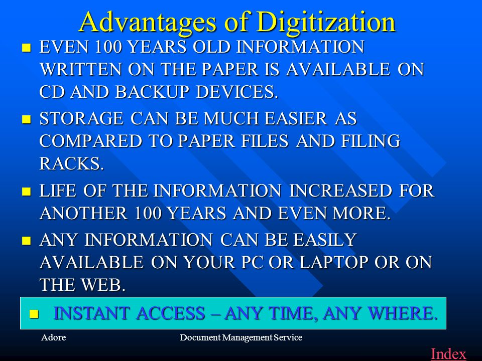 AdoreDocument Management Service Advantages of Digitization EVEN EVEN 100 YEARS OLD INFORMATION WRITTEN ON THE PAPER IS AVAILABLE ON CD AND BACKUP DEVICES.